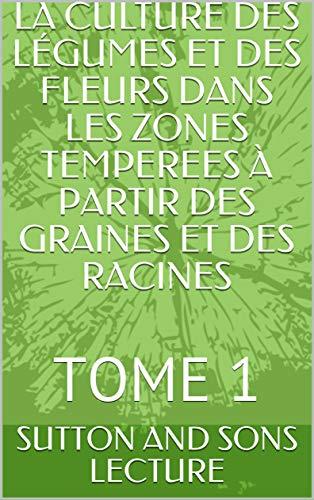 LA CULTURE DES LÉGUMES ET DES FLEURS DANS LES ZONES TEMPEREES À PARTIR DES GRAINES ET DES RACINES : TOME 1 (French Edition)