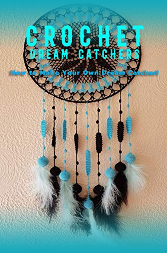 Crochet Dream Catchers: How to Make Your Own Dream Catcher!: Gift for Holiday (English Edition)