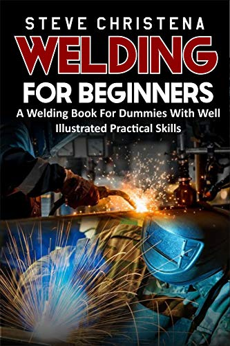 WELDING FOR BEGINNERS : A Welding Book For Dummies With Well Illustrated Practical Skills