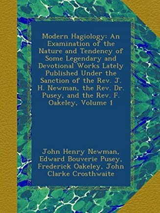 Modern Hagiology: An Examination of the Nature and Tendency of Some Legendary and Devotional Works Lately Published Under the Sanction of the Rev. J. H. Newman, the Rev. Dr. Pusey, and the Rev. F. Oakeley, Volume 1