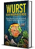 Wurst selber machen wie die Profis: Das Buch zum Wursten, Pökeln und Räuchern - Die besten Wurstrezepte zur Wurstherstellung inkl. Nährwertangaben...