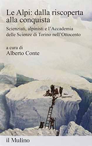 Le Alpi: dalla riscoperta alla conquista. Scienziati, alpinisti e l'Accademia delle scienze di Torino nell'Ottocento