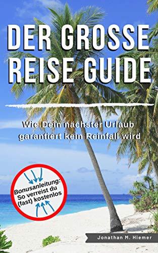 Der GROSSE Reise Guide - Wie Dein nächster Urlaub garantiert kein Reinfall wird: Reisen ist die Suche nach Freiheit und Glücklich sein