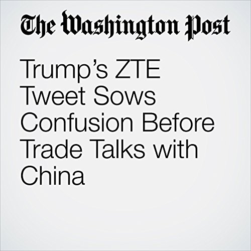 Trump's ZTE Tweet Sows Confusion Before Trade Talks with China audiobook cover art