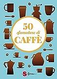 50 sfumature di caffè. Segreti, curiosità e ricette sulla bevanda più amata al mondo