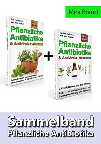 Pflanzliche Antibiotika & Antivirale Heilmittel: Sammelband - Die Heilkraft aus der Natur & Sanfte Heilung aus der Natur (Inkl. Grundlagenwissen der Salbenherstellung und Rezepten)