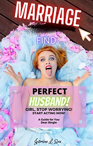 Marriage: Find Perfect Husband: Girl, Stop Worrying !!! Start ACTING NOW ! A Guide for You Dear Single (English Edition)