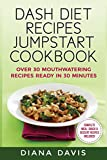DASH Diet Recipes Jumpstart Cookbook: Over 30 Mouthwatering Recipes Ready In 30 Minutes (Breakfast, Lunch, Dinner, Snack & Dessert Recipes Included!)