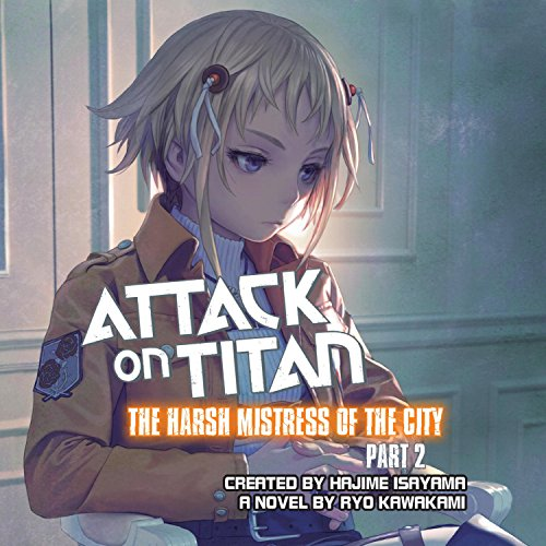 Attack on Titan: The Harsh Mistress of the City, Part 2                   By:                                                                                                                                 Ryo Kawakami,                                                                                        Hajime Isayama - creator                               Narrated by:                                                                                                                                 Erica Lindbeck,                                                                                        Keith Silverstein                      Length: 4 hrs and 6 mins     9 ratings     Overall 4.7