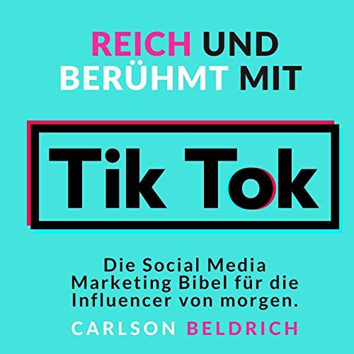 Reich und Berühmt mit Tik Tok: Die Social Media Marketing Bibel für die Influencer von morgen