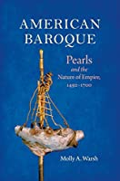 American Baroque: Pearls and the Nature of Empire, 1492-1700 (Published by the Omohundro Institute of Early American Histo)