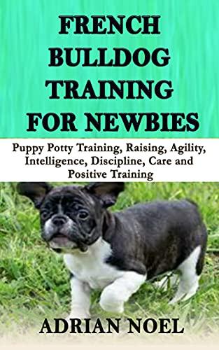 FRENCH BULLDOG TRAINING FOR NEWBIES: Puppy Potty Training, Raising, Agility, Intelligence, Discipline, Care and Positive Training