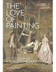 The Love of Painting - Genealogy of a Success Medium (Sternberg Press)