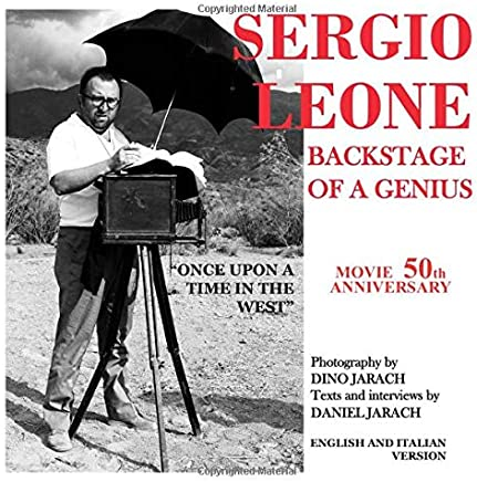 SERGIO LEONE - BACKSTAGE OF A GENIUS - BY DANIEL JARACH - PHOTOGRAPHY BY DINO JARACH: BEYOND THE SET OF THE FILM ONCE UPON A TIME IN THE WEST
