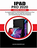 IPAD PRO 2020 USERS GUIDE: A Complete Guide to Unlock Hidden Features on Your New Apple iPad Pro 2020 4th Generation and Troubleshooting Common Problems