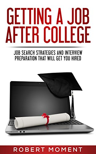 Getting a Job After College: Job Search Strategies and Interview Preparation That Will Get You Hired