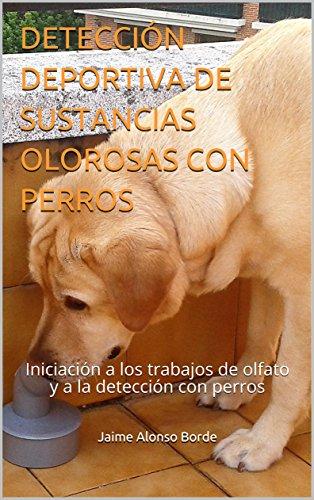 DETECCIN DEPORTIVA DE SUSTANCIAS OLOROSAS CON PERROS: Iniciacin a los trabajos de olfato y a la deteccin con perros