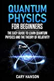 Quantum Physics for Beginners: The Easy Guide to Learn Quantum Physics and the Theory of Relativity