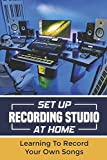 Set Up Recording Studio At Home: Learning To Record Your Own Songs: Recording Studio Setup