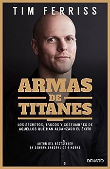 Armas de titanes: Los secretos, trucos y costumbres de aquellos que han alcanzado el éxito de [Tim Ferriss, Dulcinea Otero-Piñeiro]
