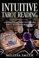 INTUITIVE TAROT READING; A Beginner's Guide to Psychic Tarot and Card Meanings