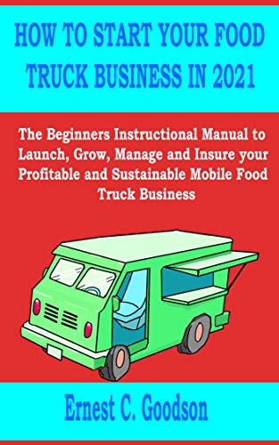 HOW TO START YOUR FOOD TRUCK BUSINESS IN 2021: The Beginners Instructional Manual to Launch, Grow, Manage and Insure your Profitable and Sustainable Mobile Food Truck Business (English Edition)