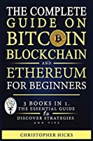 The Complete Guide on Bitcoin, Blockchain and Ethereum for Beginners: 3 Books in 1. The Essential Guide to Discover Strategies and Tips and How You Can Master Bitcoin, Blockchain and Ethereum and Earn Huge Profits.