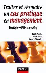 Traiter et résoudre un cas pratique en management - Stratégie . GRH . Marketing - Stratégie . GRH . Marketing d'Olivier Meier