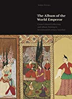 The Album of the World Emperor: Cross-Cultural Collecting and the Art of Album-Making in Seventeenth-Century Istanbul