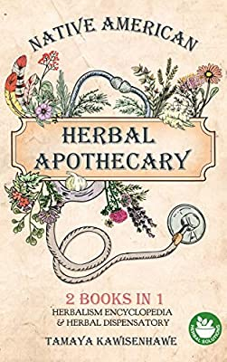 Native American Herbal Apothecary: 2 BOOKS IN 1 Herbalism Encyclopedia & Herbal Dispensatory by New Era Solutions 2020 Ltd