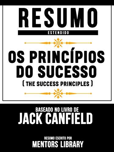 Resumo Estendido: Os Princípios Do Sucesso (The Success Principles) - Baseado No Livro De Jack Canfield (Portuguese Edition)