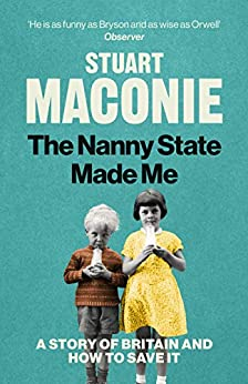 The Nanny State Made Me: A Story of Britain and How to Save it by [Stuart Maconie]