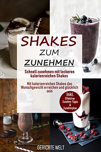 Shakes zum Zunehmen: Schnell zunehmen mit leckeren kalorienreichen Shakes - Mit kalorienreichen Shakes das Wunschgewicht erreichen und glücklich sein inkl. effektive Zunehm-Tipps & Zunehmplan