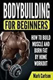 Bodybuilding for Beginners: How to Build Muscle and Burn Fat by Home Workout