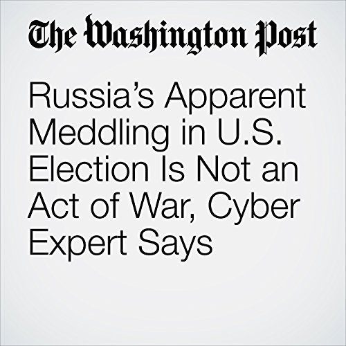 Russia's Apparent Meddling in U.S. Election Is Not an Act of War, Cyber Expert Says copertina