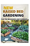 THE NEW RAISED BED GARDENING: THE NEW RAISED BED GARDENING FOR THE BEGINNERS AND DUMMIES