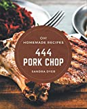 Oh! 444 Homemade Pork Chop Recipes: A Homemade Pork Chop Cookbook for All Generation