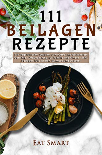 111 Beilagen Rezepte - für vegetarische, vegane, low-carb und glutenfreie Gerichte - Abwechslung für Familie und Kinder - inkl. Beilage fürs Grillen