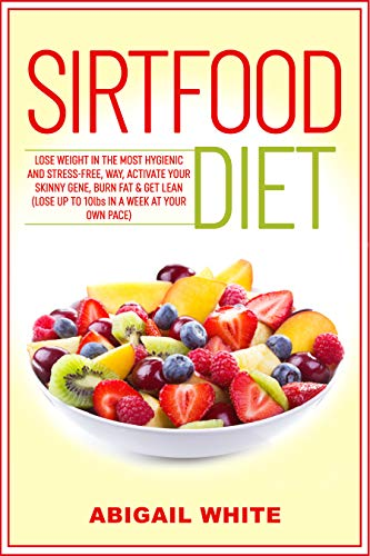 Book: Sirtfood Diet - Lose Weight in the Most Hygienic and Stress-Free Way, Activate Your Skinny Gene, Burn Fat & Get Lean (Lose up to 10lbs in a Week at Your Own Pace) by Abigail White