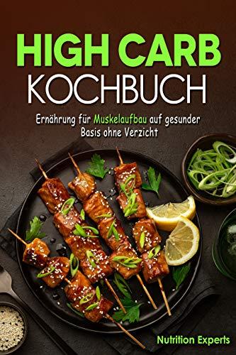 High Carb Kochbuch: Ernährung für Muskelaufbau auf gesunder Basis ohne Verzicht
