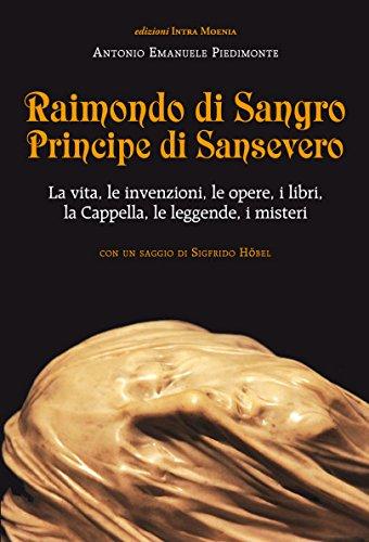 Raimondo di Sangro principe di Sansevero. La vita, le invenzioni, le opere, i libri, le leggende, i misteri, la Cappella