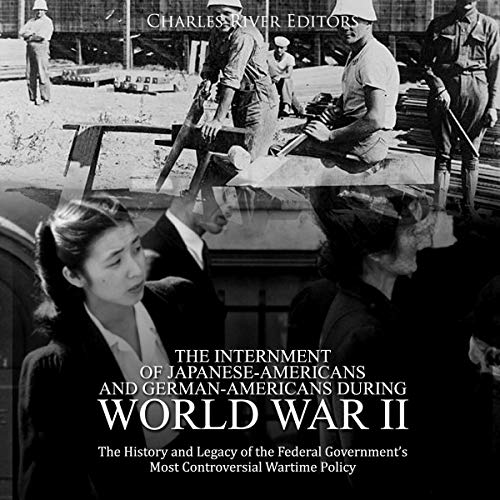 The Internment of Japanese-Americans and German-Americans During World War II: The History and Legacy of the Federal Government's Most Controversial Wartime Policy