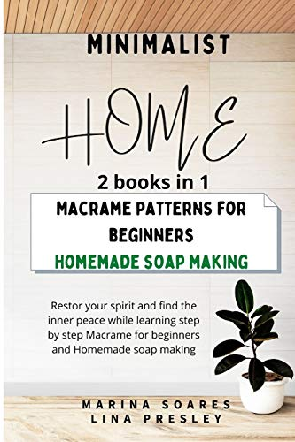 MINIMALIST HOME: Restor your spirit and find the inner peace while learning step by step Macrame for beginners and Homemade soap making