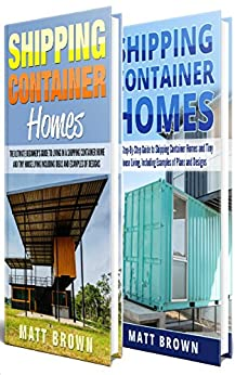 Shipping Container Homes: An Ultimate Step-By-Step Beginner's Guide to Living in a Shipping Container Home Including Ideas and Examples of Designs by [Matt Brown]