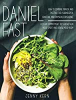 The Daniel Fast: How to Combine Prayer and Fasting for a Wonderful Spiritual and Physical Experience - A 21-Day Commitment to Strengthen Your Spirit And Renew Your Body