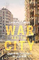 War and the City: Urban Geopolitics in Lebanon (International Library of Human Geography)