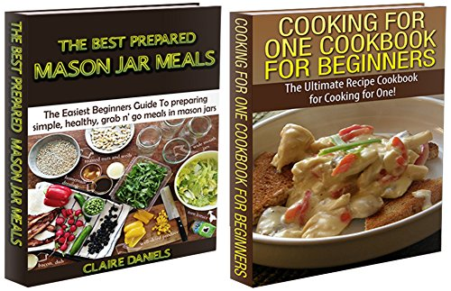 Cooking Books Box Set #3: The Best Prepared Mason Jar Meals + Cooking for One Cookbook for Beginners (Jar Meals, Jar Meal Recipes, Cooking for One, Slow ... Home Canning, Easy Cooking, Fast Cooking)