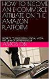 HOW TO BECOME AN E-COMMERCE AFFILIATE ON THE AMAZON PLATFORM: SECRETS TO SUCCESSFUL SOCIAL MEDIA INFLUENCER ENTREPRENEUR (English Edition)