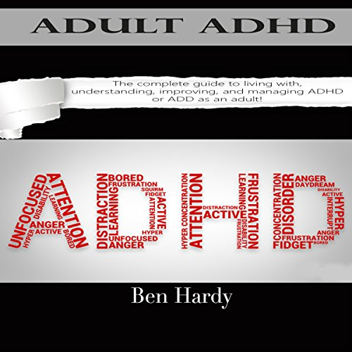 Adult ADHD: The Complete Guide to Living with, Understanding, Improving, and Managing ADHD or ADD as an Adult! audiobook cover art