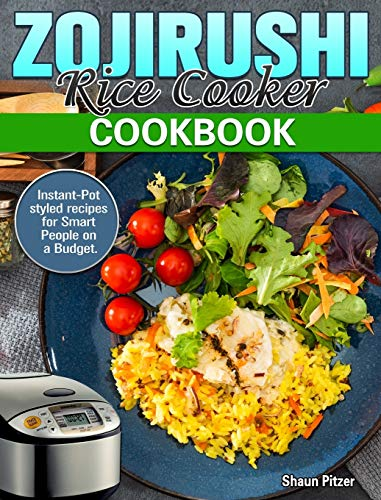 ZOJIRUSHI Rice Cooker Cookbook: Instant-Pot styled recipes for Smart People on a Budget.Instant-Pot styled recipes for Smart People on a Budget.